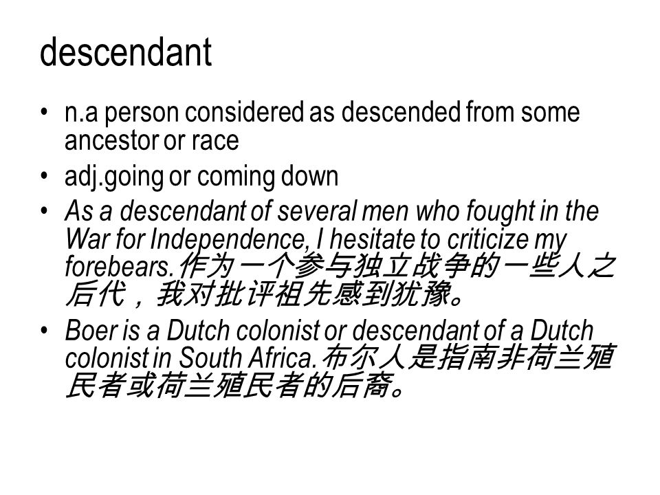 descendant n.a person considered as descended from some ancestor or race. adj.going or coming down.