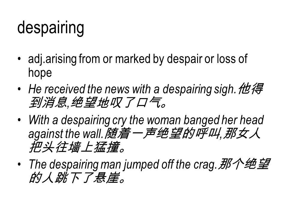 despairing adj.arising from or marked by despair or loss of hope
