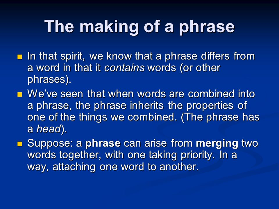 The making of a phrase In that spirit, we know that a phrase differs from a word in that it contains words (or other phrases).