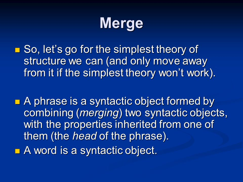Merge So, let's go for the simplest theory of structure we can (and only move away from it if the simplest theory won't work).