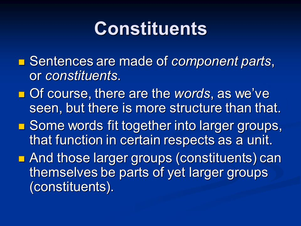 Constituents Sentences are made of component parts, or constituents.