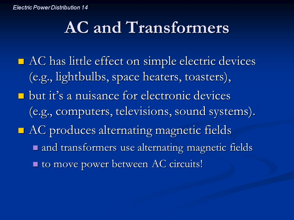 AC and Transformers AC has little effect on simple electric devices (e.g., lightbulbs, space heaters, toasters),