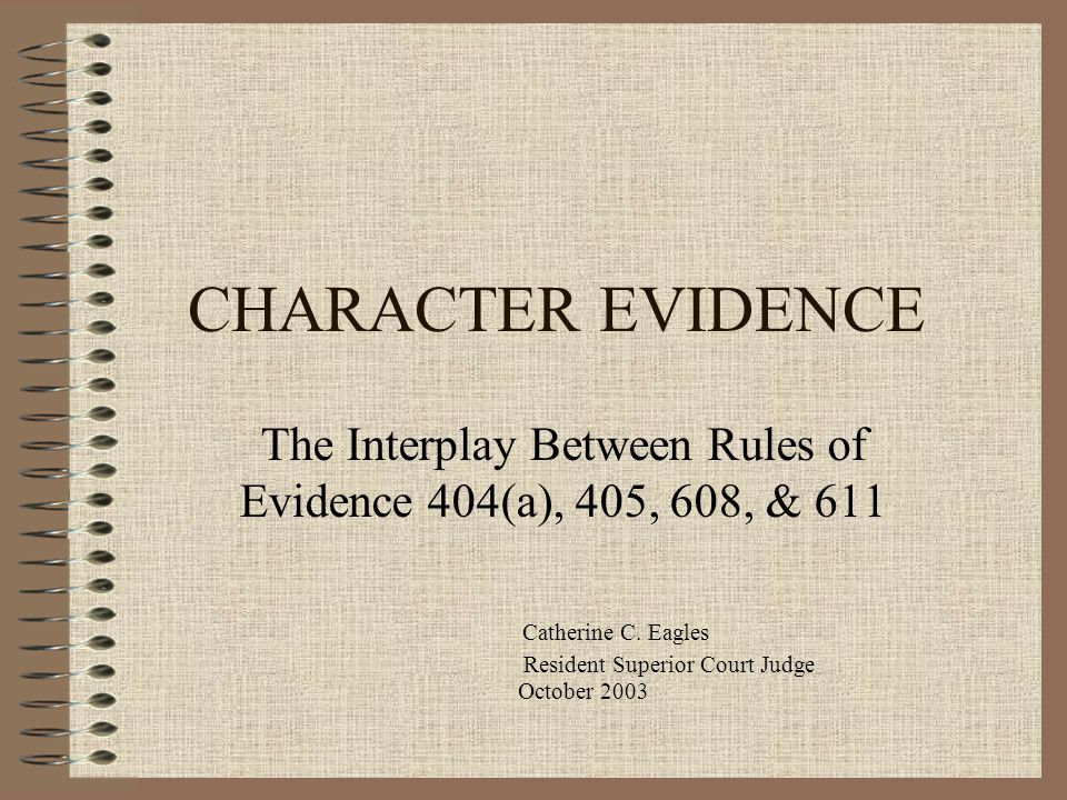 CHARACTER EVIDENCE The Interplay Between Rules of Evidence 404(a), 405, 608, & 611. Catherine C. Eagles.