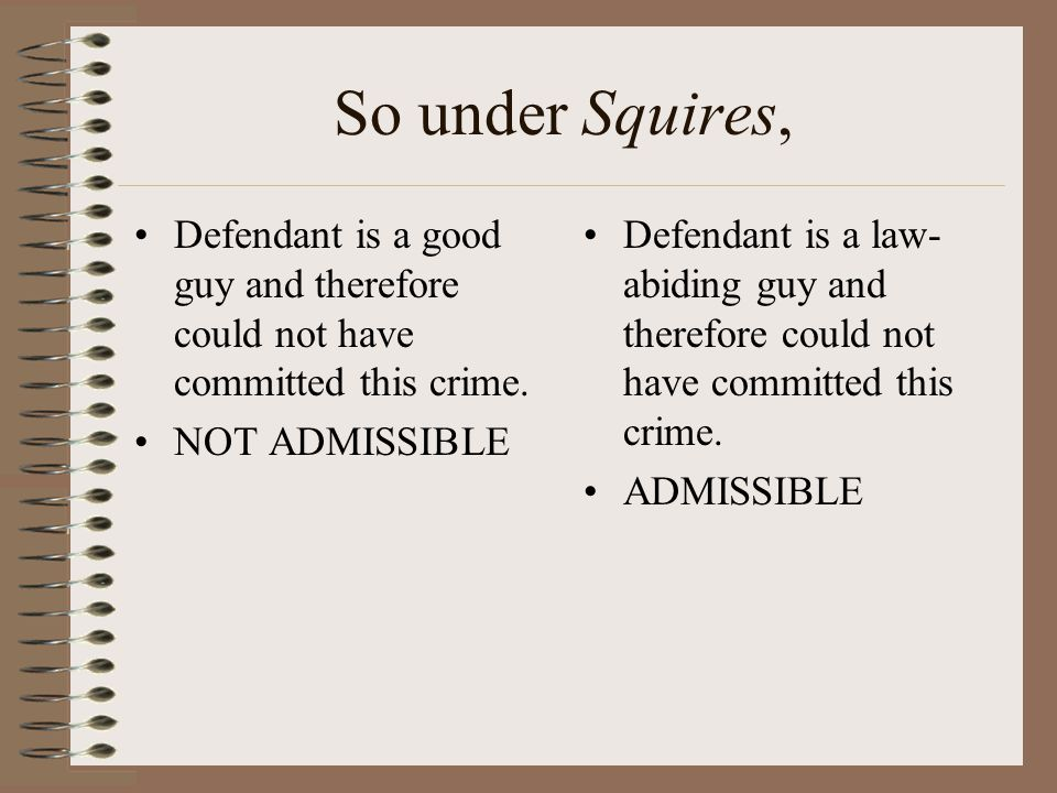 So under Squires, Defendant is a good guy and therefore could not have committed this crime. NOT ADMISSIBLE.