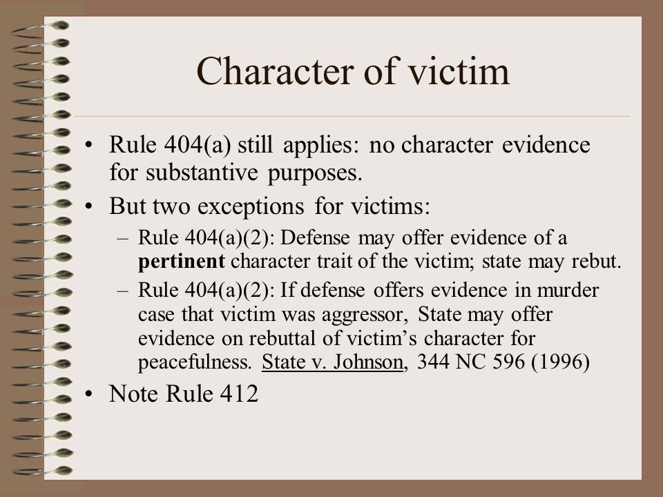 Character of victim Rule 404(a) still applies: no character evidence for substantive purposes. But two exceptions for victims:
