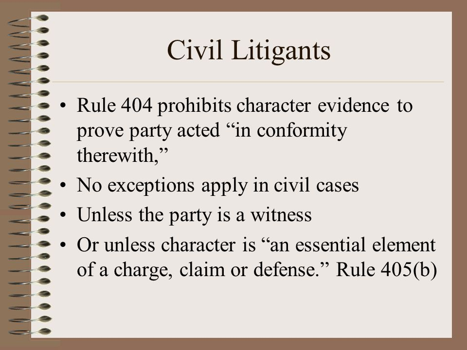 Civil Litigants Rule 404 prohibits character evidence to prove party acted in conformity therewith,