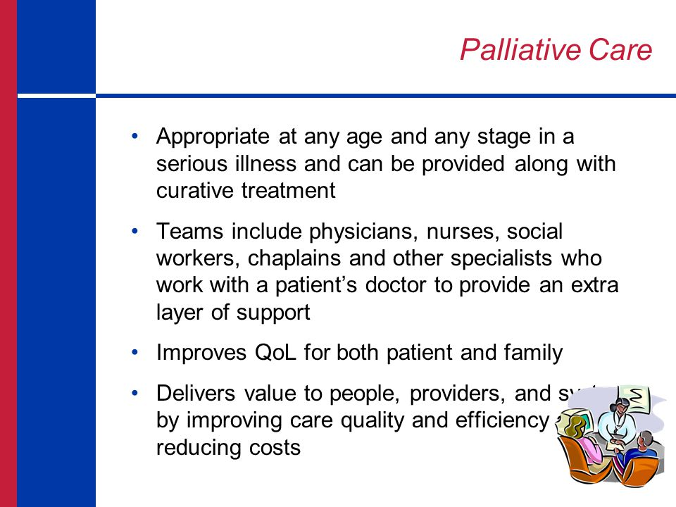Palliative Care Appropriate at any age and any stage in a serious illness and can be provided along with curative treatment.