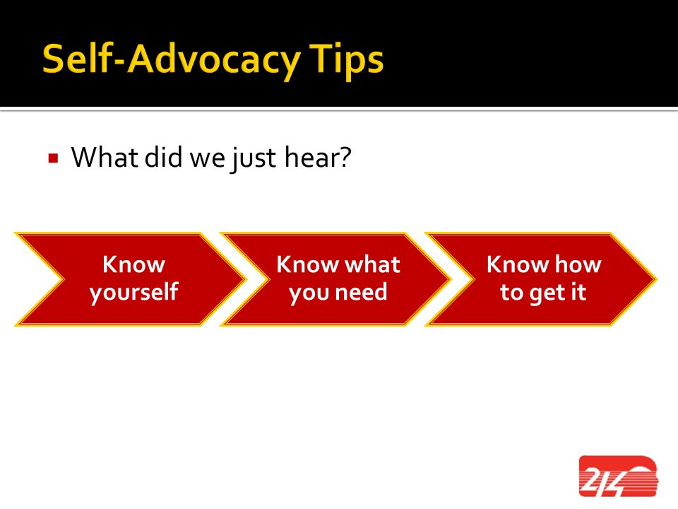 Self-Advocacy Tips What did we just hear Know yourself