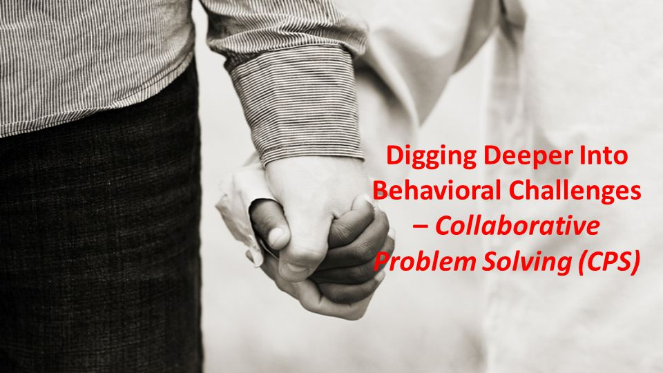 Digging Deeper Into Behavioral Challenges – Collaborative Problem Solving (CPS)