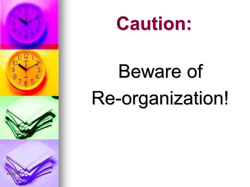 Caution: Beware of Re-organization! 4/9/2017