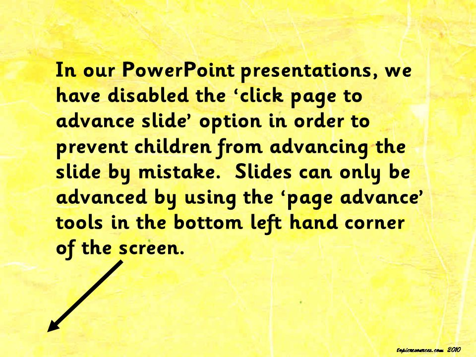 In our PowerPoint presentations, we have disabled the 'click page to advance slide' option in order to prevent children from advancing the slide by mistake. Slides can only be advanced by using the 'page advance' tools in the bottom left hand corner of the screen.