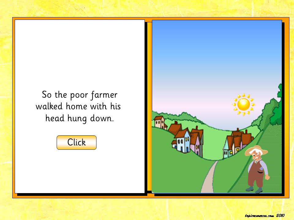 So the poor farmer walked home with his head hung down. Click