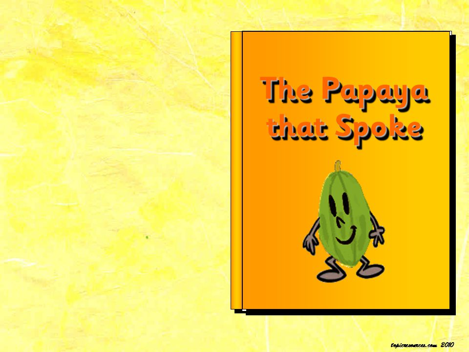 The Papaya that Spoke topicresources.com 2010