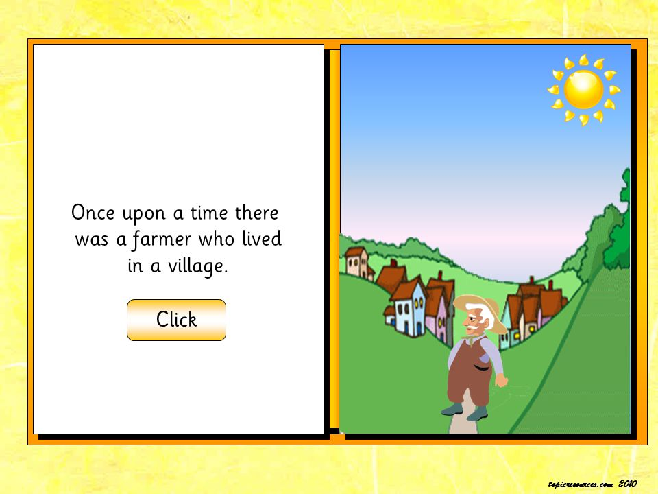 Once upon a time there was a farmer who lived in a village. Click