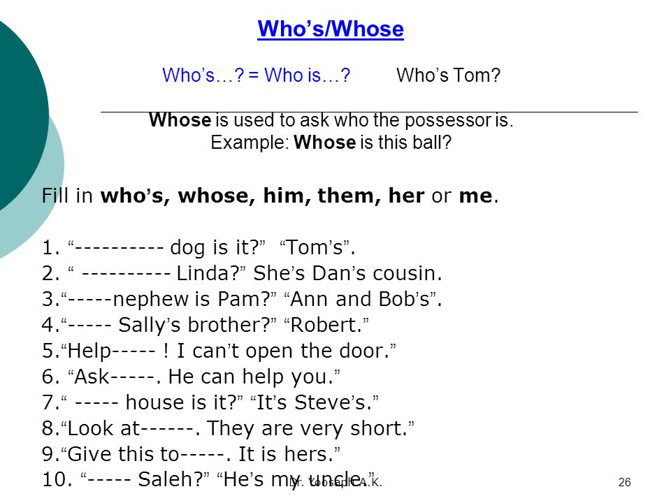 Who's/Whose Who's…. = Who is…. Who's Tom