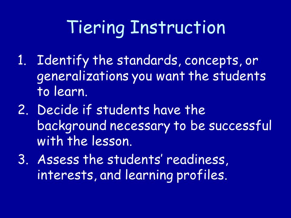 Tiering Instruction Identify the standards, concepts, or generalizations you want the students to learn.
