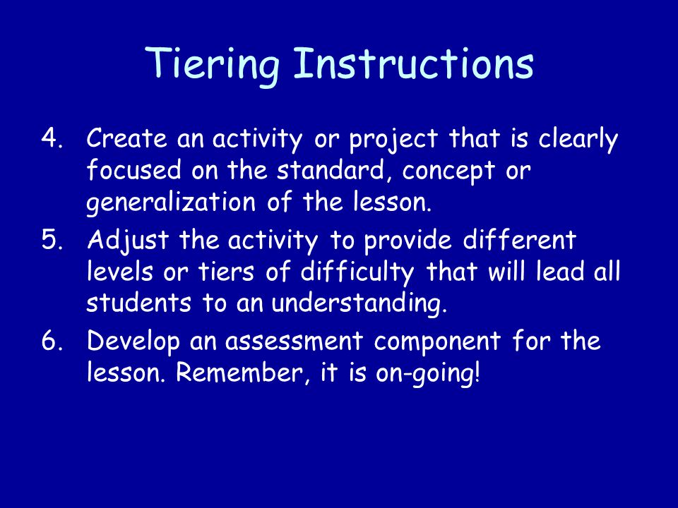 Tiering Instructions Create an activity or project that is clearly focused on the standard, concept or generalization of the lesson.