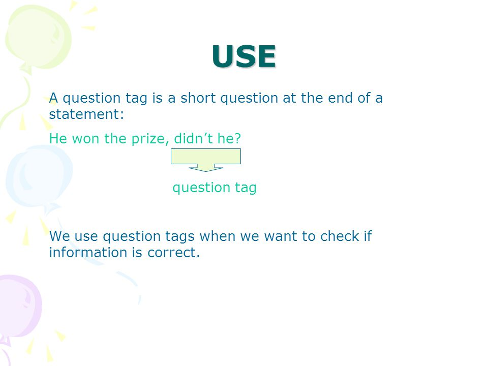 USE A question tag is a short question at the end of a statement: