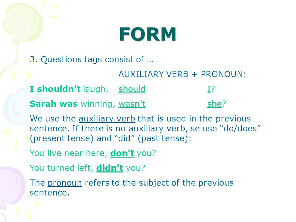 FORM 3. Questions tags consist of … AUXILIARY VERB + PRONOUN: