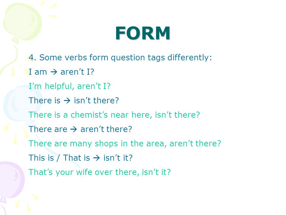 FORM 4. Some verbs form question tags differently: I am  aren't I