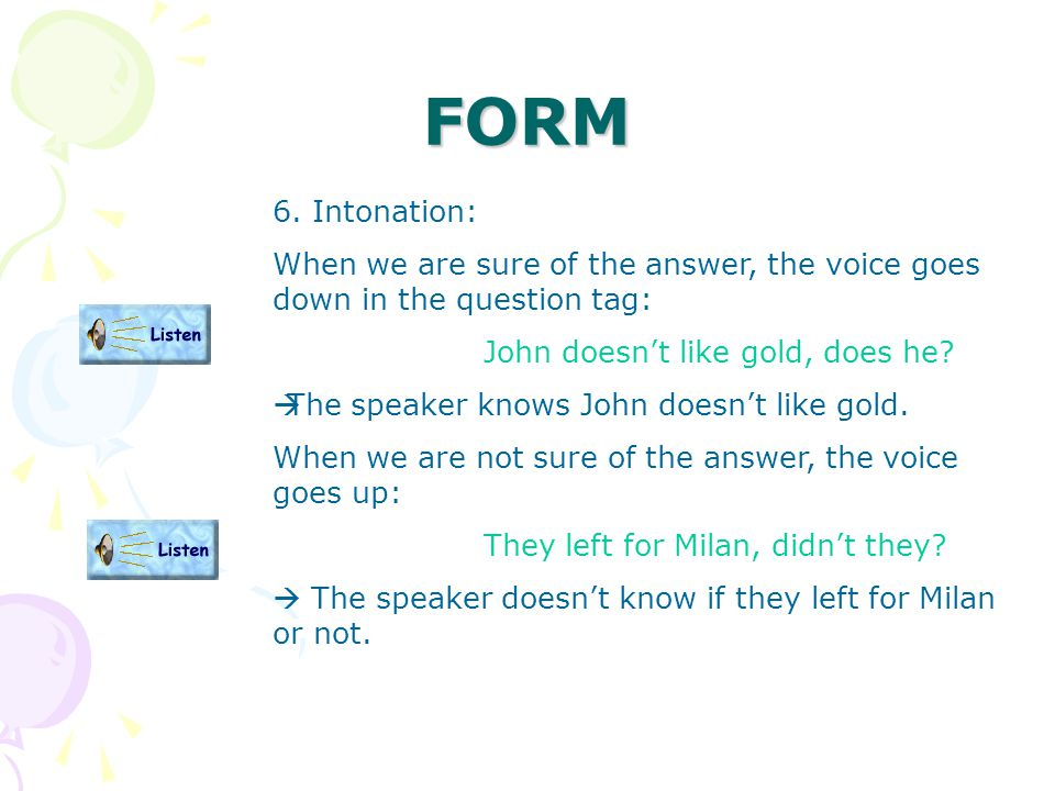 FORM 6. Intonation: When we are sure of the answer, the voice goes down in the question tag: John doesn't like gold, does he