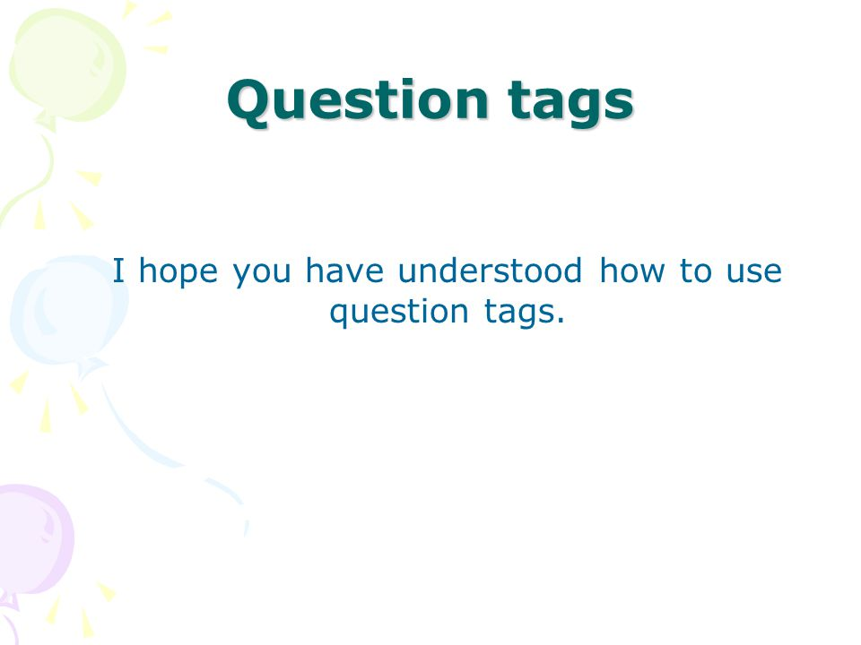 I hope you have understood how to use question tags.