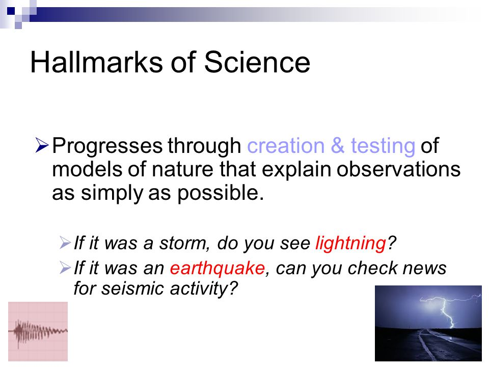 Hallmarks of Science Progresses through creation & testing of models of nature that explain observations as simply as possible.
