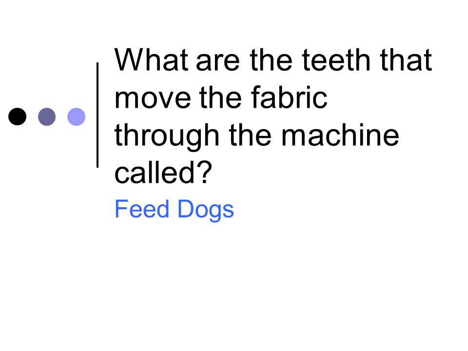What are the teeth that move the fabric through the machine called