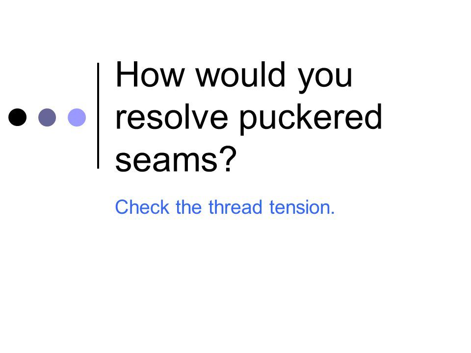 How would you resolve puckered seams