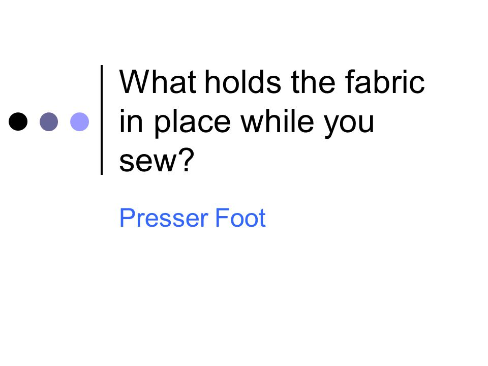 What holds the fabric in place while you sew