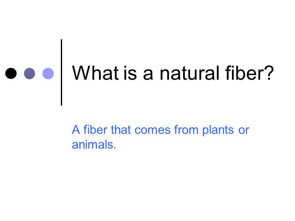 A fiber that comes from plants or animals.