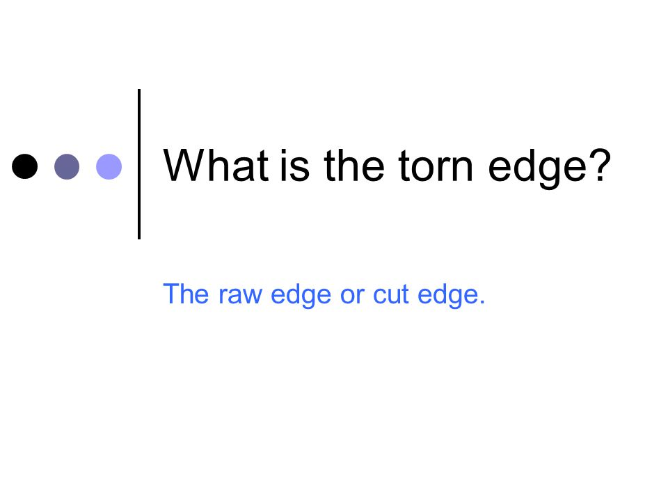 What is the torn edge The raw edge or cut edge.