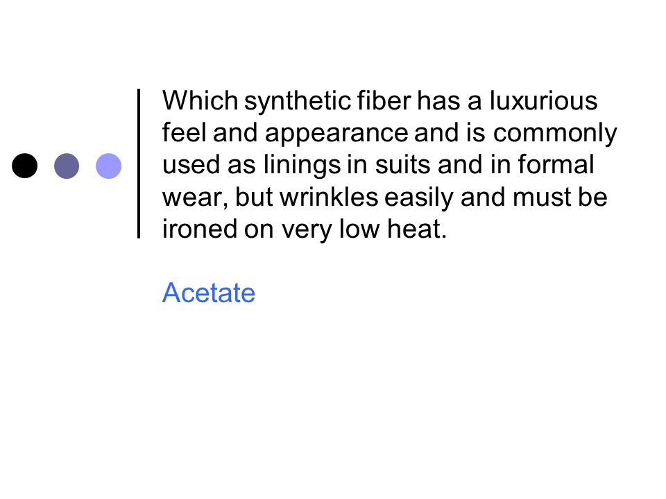 Which synthetic fiber has a luxurious feel and appearance and is commonly used as linings in suits and in formal wear, but wrinkles easily and must be ironed on very low heat.