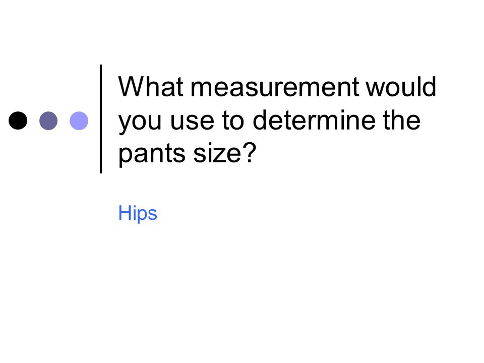 What measurement would you use to determine the pants size
