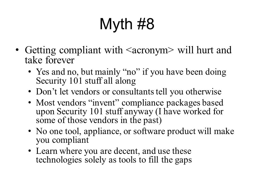 Myth #8 Getting compliant with <acronym> will hurt and take forever. Yes and no, but mainly no if you have been doing Security 101 stuff all along.