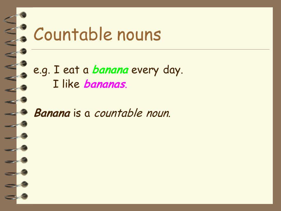 Countable nouns e.g. I eat a banana every day. I like bananas.