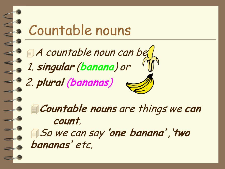 Countable nouns A countable noun can be 1. singular (banana) or