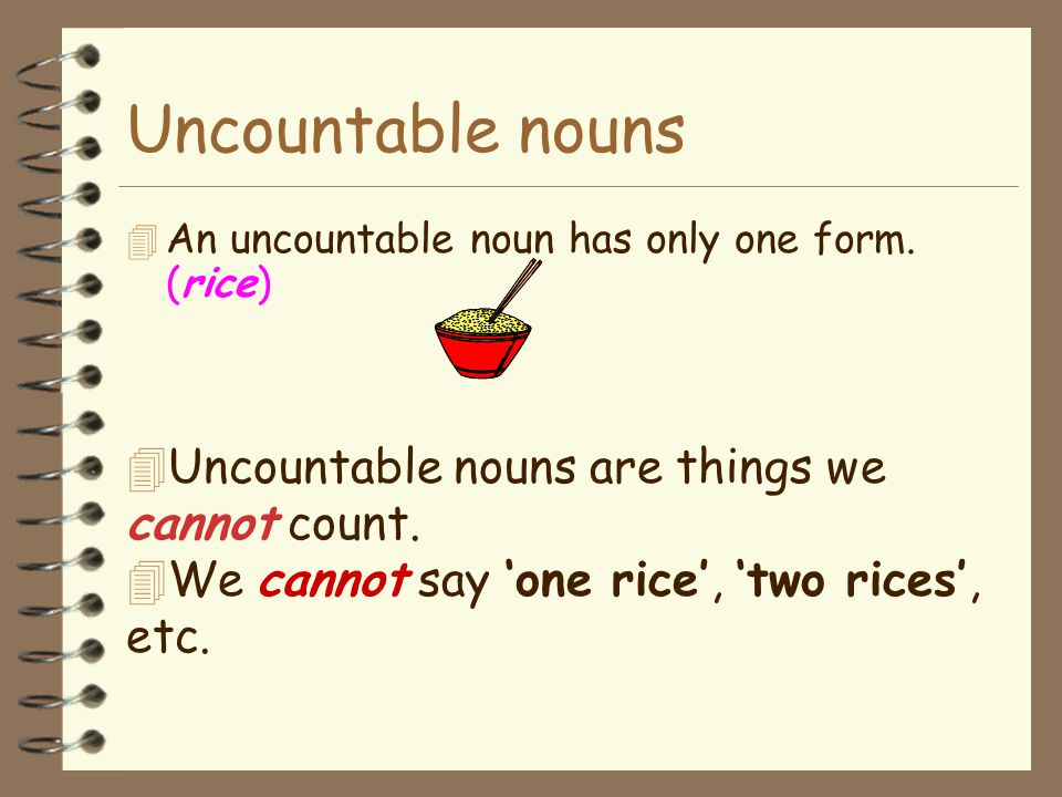 Uncountable nouns Uncountable nouns are things we cannot count.