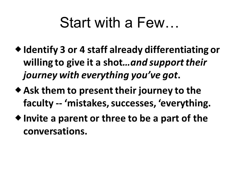 Start with a Few… Identify 3 or 4 staff already differentiating or willing to give it a shot…and support their journey with everything you've got.
