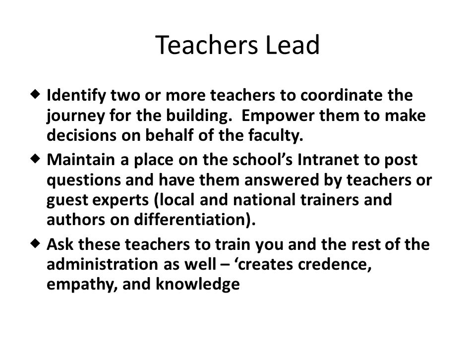 Teachers Lead Identify two or more teachers to coordinate the journey for the building. Empower them to make decisions on behalf of the faculty.