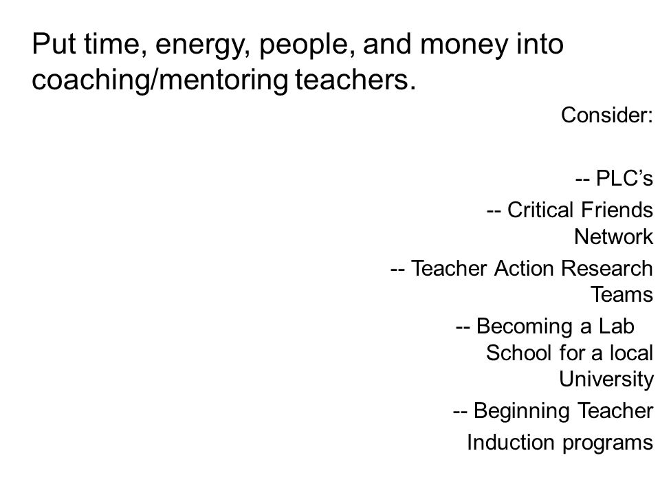Put time, energy, people, and money into coaching/mentoring teachers.