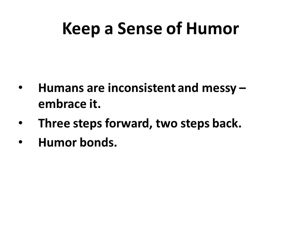 Keep a Sense of Humor Humans are inconsistent and messy – embrace it.
