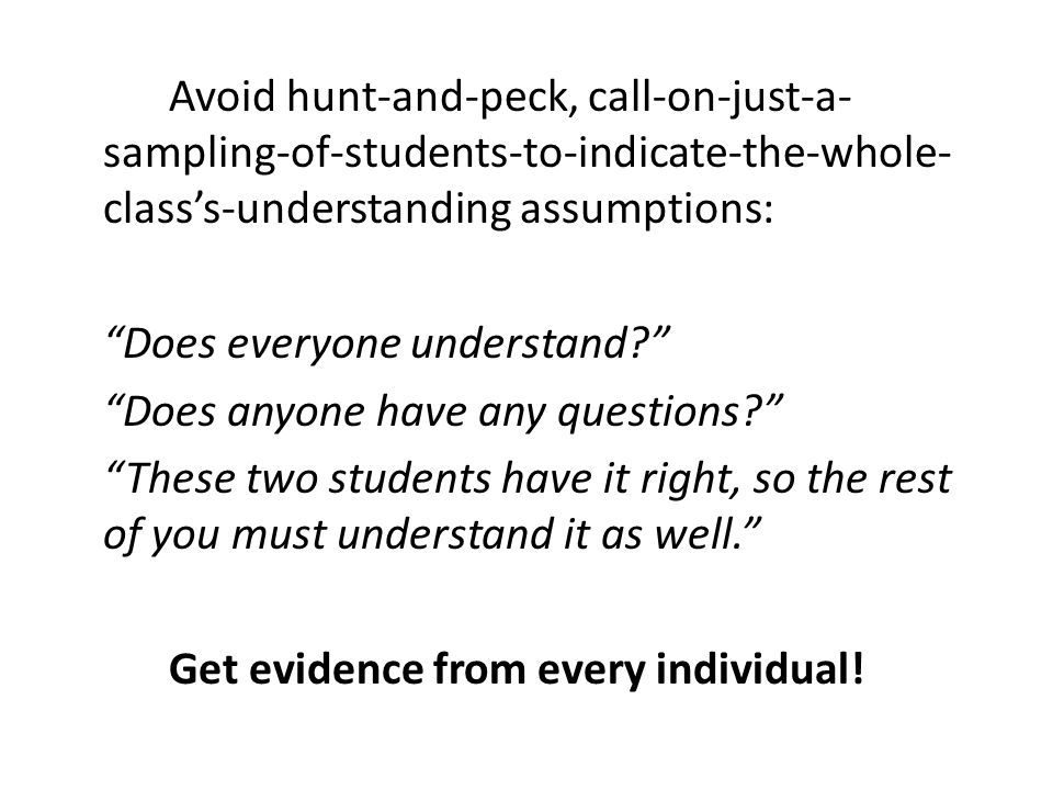 Avoid hunt-and-peck, call-on-just-a-sampling-of-students-to-indicate-the-whole-class's-understanding assumptions: Does everyone understand Does anyone have any questions These two students have it right, so the rest of you must understand it as well. Get evidence from every individual!