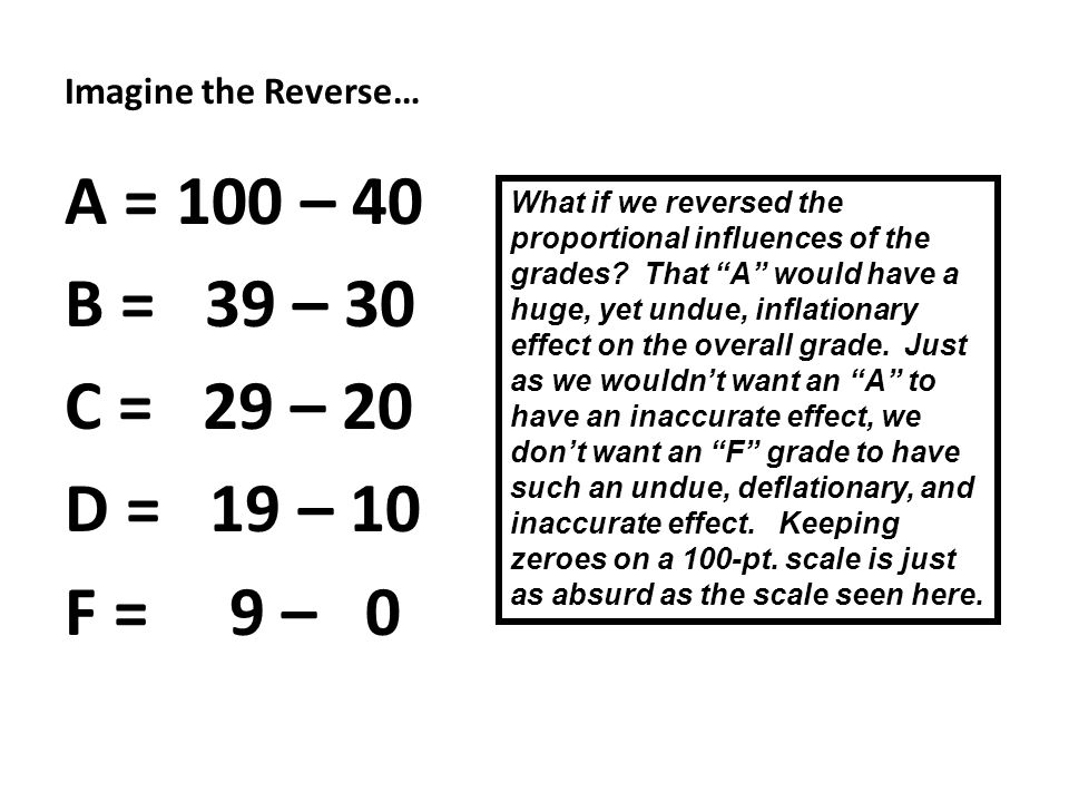 Imagine the Reverse… A = 100 – 40 B = 39 – 30 C = 29 – 20 D = 19 – 10 F = 9 – 0