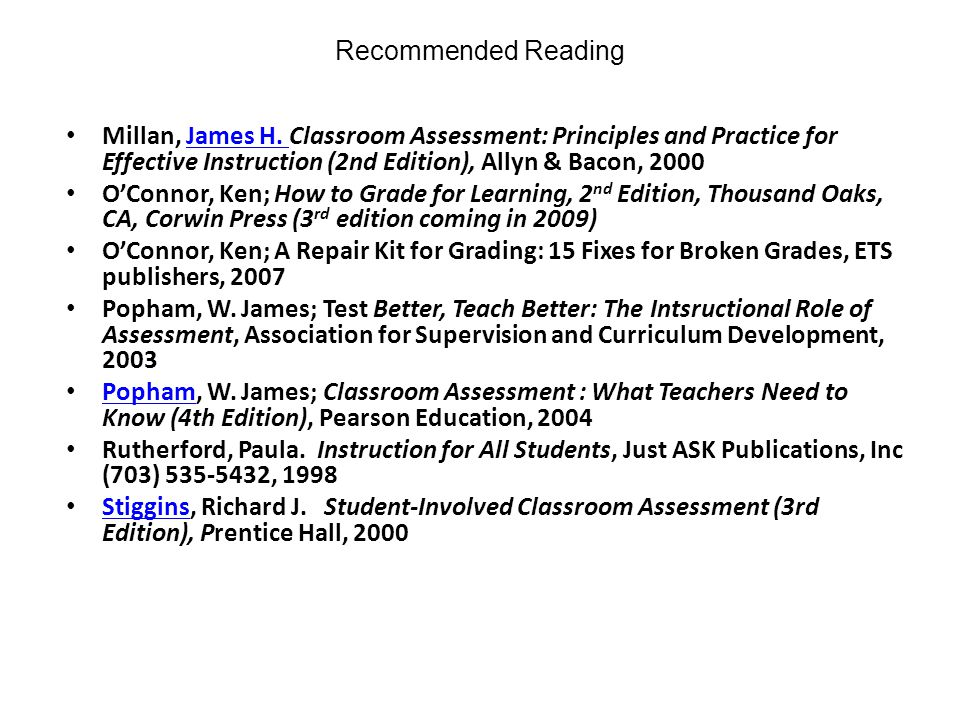 Recommended Reading Millan, James H. Classroom Assessment: Principles and Practice for Effective Instruction (2nd Edition), Allyn & Bacon, 2000.
