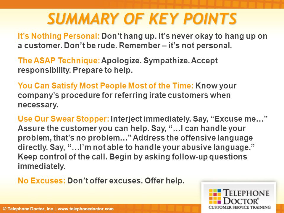 SUMMARY OF KEY POINTS It's Nothing Personal: Don't hang up. It's never okay to hang up on a customer. Don't be rude. Remember – it's not personal.