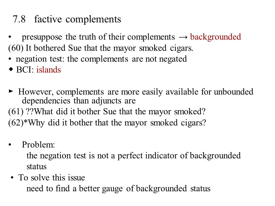 7.8 factive complements presuppose the truth of their complements → backgrounded. (60) It bothered Sue that the mayor smoked cigars.