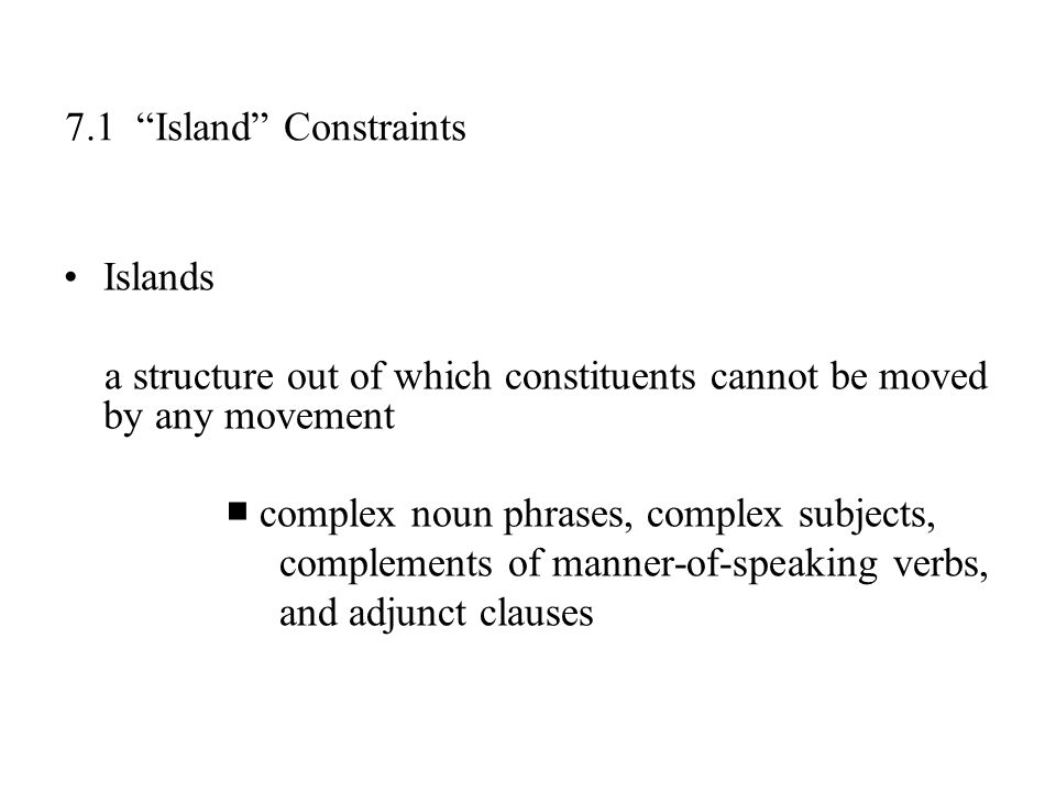 7.1 Island Constraints Islands. a structure out of which constituents cannot be moved by any movement.