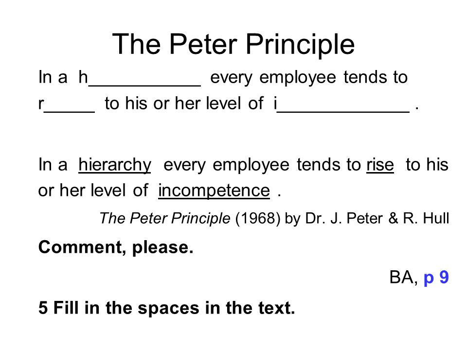 The Peter Principle In a h___________ every employee tends to r_____ to his or her level of i_____________ .