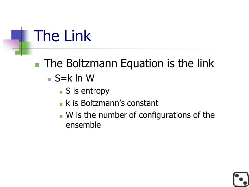 The Link The Boltzmann Equation is the link S=k ln W S is entropy